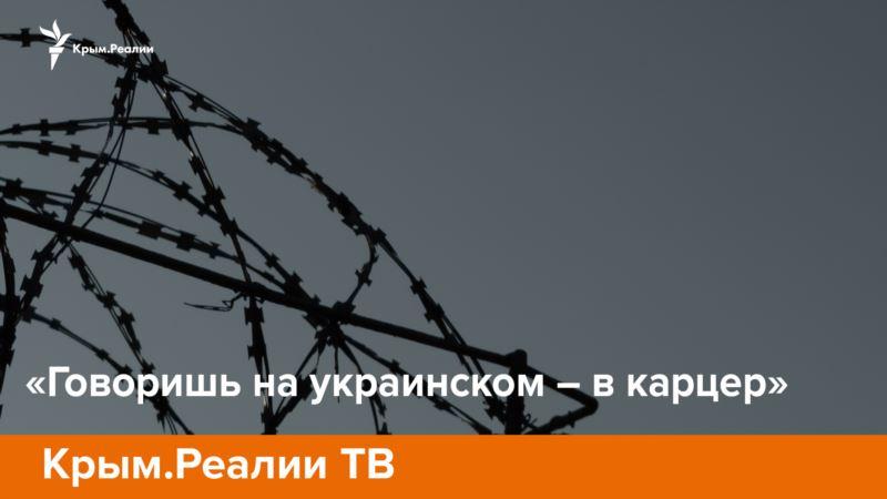 «Говоришь на украинском – в карцер» – Крым.Реалии ТВ